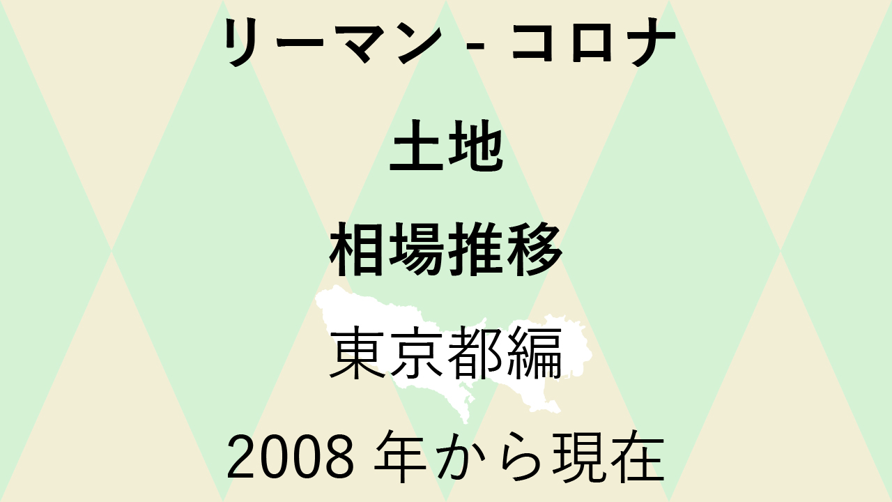 最新【土地 相場推移】東京都編 リーマンショックからコロナショック後まで