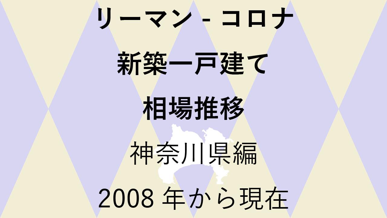 最新【新築一戸建て 相場推移】神奈川県編 リーマンショックからコロナショック後まで