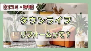 タウンライフリフォーム【評判、口コミ】リノベーションの一括見積もり体験談!